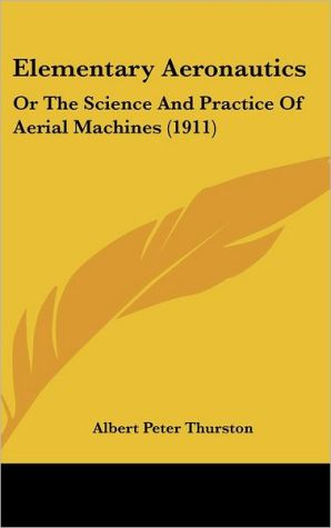 Elementary Aeronautics: Or the Science and Practice of Aerial Machines (1911) - Albert Peter Thurston