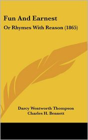 Fun and Earnest: Or Rhymes with Reason (1865) - Darcy Wentworth Thompson, Charles H. Bennett (Illustrator)