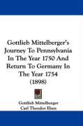 Gottlieb Mittelberger's Journey to Pennsylvania in the Year 1750 and Return to Germany in the Year 1754 (1898)