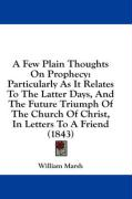 A   Few Plain Thoughts on Prophecy: Particularly as It Relates to the Latter Days, and the Future Triumph of the Church of Christ, in Letters to a Fri