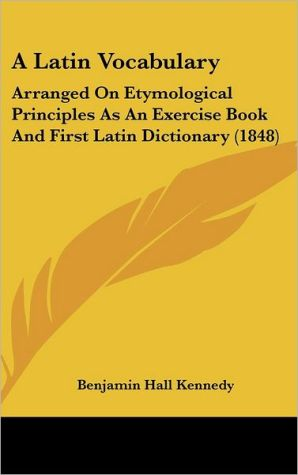 A Latin Vocabulary: Arranged on Etymological Principles as an Exercise Book and First Latin Dictionary (1848) - Benjamin Hall Kennedy