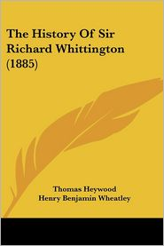 The History of Sir Richard Whittington (1885) - Thomas Heywood, Henry Benjamin Wheatley (Editor)