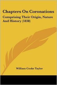 Chapters on Coronations: Comprising Their Origin, Nature and History (1838) - William Cooke Taylor