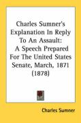 Charles Sumner's Explanation in Reply to an Assault: A Speech Prepared for the United States Senate, March, 1871 (1878)