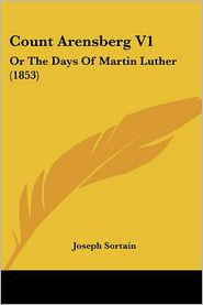 Count Arensberg V1: Or the Days of Martin Luther (1853) - Joseph Sortain