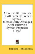 A Course of Exercises in All Parts of French Syntax: Methodically Arranged After Poitevin's Syntax Francaise (1860)