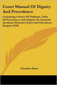 Court Manual of Dignity and Precedence: Containing a Series of Ordinum, Table of Precedency, and Chapter on Armorial Incidents, Honorary Styles and Ch - Claudius Shaw