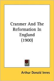 Cranmer and the Reformation in England (1900) - Arthur Donald Innes