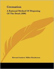 Cremation: A Rational Method of Disposing of the Dead (1890) - Howard Andrew Millet Henderson