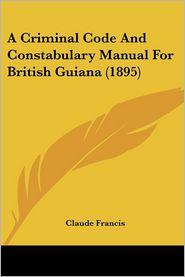 A Criminal Code and Constabulary Manual for British Guiana (1895) - Claude Francis