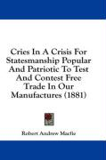 Cries in a Crisis for Statesmanship Popular and Patriotic to Test and Contest Free Trade in Our Manufactures (1881)