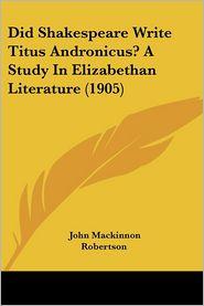Did Shakespeare Write Titus Andronicus? a Study in Elizabethan Literature (1905) - John MacKinnon Robertson