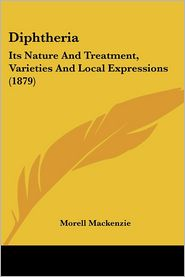 Diphtheria: Its Nature and Treatment, Varieties and Local Expressions (1879) - Morell MacKenzie
