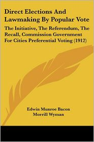Direct Elections and Lawmaking by Popular Vote: The Initiative, the Referendum, the Recall, Commission Government for Cities Preferential Voting (1912 - Edwin Munroe Bacon, Morrill Wyman
