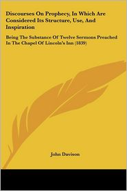 Discourses on Prophecy, in Which Are Considered Its Structure, Use, and Inspiration: Being the Substance of Twelve Sermons Preached in the Chapel of L - John Davison