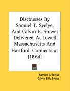 Discourses by Samuel T. Seelye, and Calvin E. Stowe: Delivered at Lowell, Massachusetts and Hartford, Connecticut (1864)
