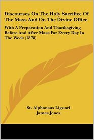Discourses on the Holy Sacrifice of the Mass and on the Divine Office: With a Preparation and Thanksgiving Before and After Mass for Every Day in the - St Alphonsus Liguori, James Jones (Translator)