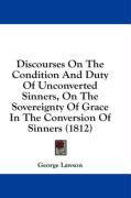 Discourses on the Condition and Duty of Unconverted Sinners, on the Sovereignty of Grace in the Conversion of Sinners (1812)