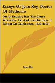 Essays of Jean Rey, Doctor of Medicine: On an Enquiry Into the Cause Wherefore Tin and Lead Increase in Weight on Calcination, 1630 (1895) - Jean Rey