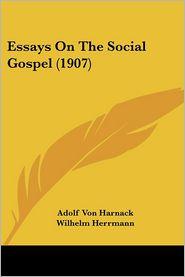 Essays on the Social Gospel (1907) - Adolf Von Harnack, Wilhelm Herrmann, G.M. Craik (Translator)