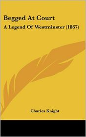 Begged at Court: A Legend of Westminster (1867) - Charles Knight