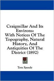 Craigmillar and Its Environs: With Notices of the Topography, Natural History, and Antiquities of the District (1892) - Tom Speedy