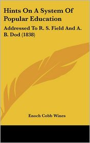Hints on a System of Popular Education: Addressed to R.S. Field and A.B. Dod (1838) - Enoch Cobb Wines