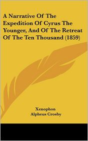 A Narrative Of The Expedition Of Cyrus The Younger, And Of The Retreat Of The Ten Thousand (1859) - Xenophon