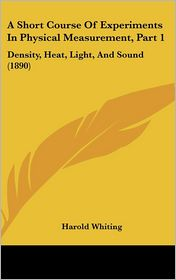 A Short Course of Experiments in Physical Measurement, Part 1: Density, Heat, Light, and Sound (1890) - Harold Whiting