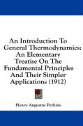 An Introduction to General Thermodynamics: An Elementary Treatise on the Fundamental Principles and Their Simpler Applications (1912)