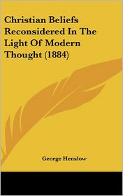 Christian Beliefs Reconsidered in the Light of Modern Thought (1884) - George Henslow