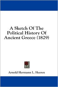 A Sketch of the Political History of Ancient Greece (1829) - Arnold Hermann L. Heeren