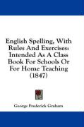 English Spelling, with Rules and Exercises: Intended as a Class Book for Schools or for Home Teaching (1847)