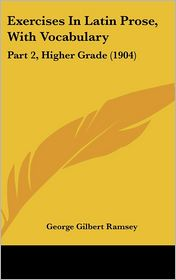 Exercises in Latin Prose, with Vocabulary: Part 2, Higher Grade (1904) - George Gilbert Ramsey