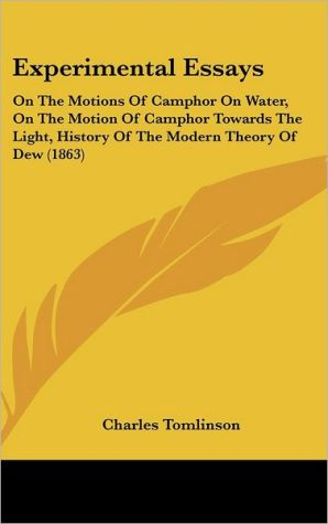 Experimental Essays: On the Motions of Camphor on Water, on the Motion of Camphor Towards the Light, History of the Modern Theory of Dew (1 - Charles Tomlinson