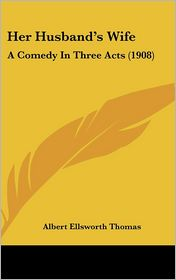 Her Husband's Wife: A Comedy in Three Acts (1908) - Albert Ellsworth Thomas