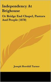 Independency at Brighouse: Or Bridge End Chapel, Pastors and People (1878) - Joseph Horsfall Turner