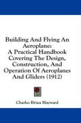 Building and Flying an Aeroplane: A Practical Handbook Covering the Design, Construction, and Operation of Aeroplanes and Gliders (1912)
