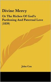 Divine Mercy: Or the Riches of God's Pardoning and Paternal Love (1839) - John Cox