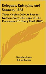 Eclogues, Epitaphs, and Sonnets, 1563: Three Copies Only at Present Known, from the Copy in the Possession of Henry Huth (1895) - Barnabe Googe, Edward Arber (Editor)