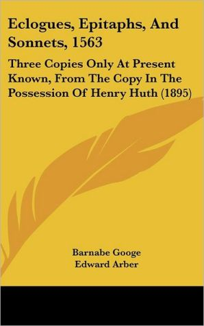 Eclogues, Epitaphs, and Sonnets, 1563: Three Copies Only at Present Known, from the Copy in the Possession of Henry Huth (1895)