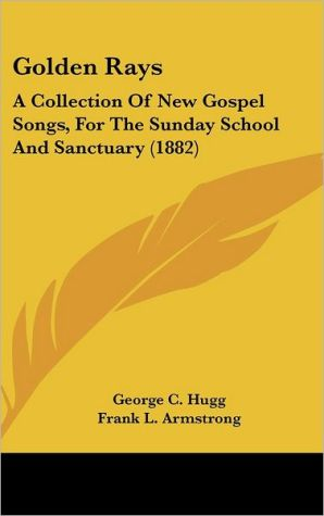 Golden Rays: A Collection of New Gospel Songs, for the Sunday School and Sanctuary (1882) - George C. Hugg, Frank L. Armstrong