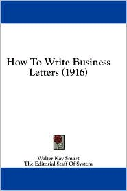 How to Write Business Letters (1916) - Walter Kay Smart (Editor)