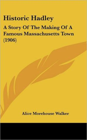 Historic Hadley: A Story of the Making of a Famous Massachusetts Town (1906)
