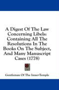 A Digest of the Law Concerning Libels: Containing All the Resolutions in the Books on the Subject, and Many Manuscript Cases (1778)
