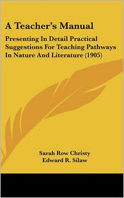 A Teacher's Manual: Presenting in Detail Practical Suggestions for Teaching Pathways in Nature and Literature (1905) - Sarah Row Christy, Edward R. Silaw