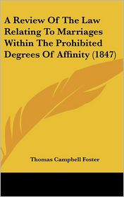 A Review of the Law Relating to Marriages Within the Prohibited Degrees of Affinity (1847) - Thomas Campbell Foster