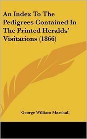 An Index to the Pedigrees Contained in the Printed Heralds' Visitations (1866) - George William Marshall