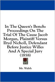 In the Queen's Bench: Proceedings on the Trial of the Cause Jacob Morgan, Plaintiff Versus Iltyd Nicholl, Defendant Before Justice Willes an - MR Walsh