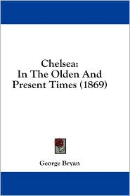 Chelsea: In the Olden and Present Times (1869) - George Bryan